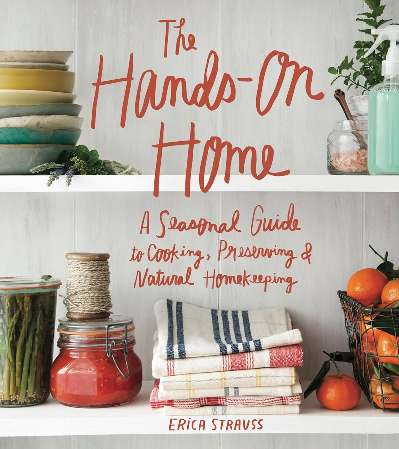 The Hands-On Home: A Seasonal Guide to Cooking, Preserving & Natural Homekeeping by Erica Strauss for Conscious by Chloé